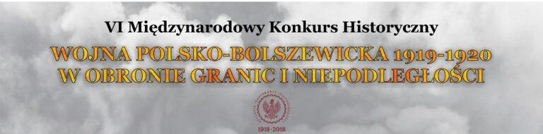 """VI Międzynarodowy Konkurs Historyczny """"Wojna polsko-bolszewicka 1919-1920 w obronie granic i niepodległości"""""""